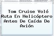 <b>Tom Cruise</b> Voló Ruta En Helicóptero Antes De Caída De Avión