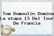 Tom Dumoulin Domina La <b>etapa 13</b> Del <b>Tour De Francia</b>