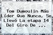 Tom Dumoulin Más Líder Que Nunca, Se Llevó La <b>etapa 14</b> Del <b>Giro De</b> ...