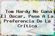 <b>Tom Hardy</b> No Gana El Oscar, Pese A La Preferencia De La Crítica