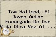 <b>Tom Holland</b>, El Joven Actor Encargado De Dar Vida Otra Vez Al <b>...</b>