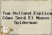 <b>Tom Holland</b> Explica Cómo Será El Nuevo Spiderman