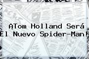 ¡<b>Tom Holland</b> Será El Nuevo Spider-Man!