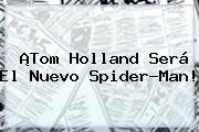 <b>Tom Holland</b> Será El Nuevo Spider-Man