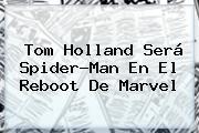 <b>Tom Holland</b> Será Spider-Man En El Reboot De Marvel
