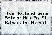 <b>Tom Holland</b> Será Spider-Man En El Reboot De Marvel