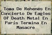 Toma De Rehenes En Concierto De <b>Eagles Of Death Metal</b> En París Termina En Masacre