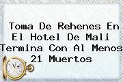 Toma De Rehenes En El Hotel De <b>Mali</b> Termina Con Al Menos 21 Muertos
