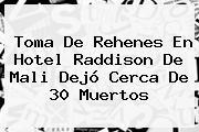 Toma De Rehenes En Hotel Raddison De <b>Mali</b> Dejó Cerca De 30 Muertos