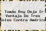 <b>Tomás Boy</b> Deja Ir Ventaja De Tres Goles Contra América