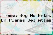 <b>Tomás Boy</b> No Entra En Planes Del Atlas