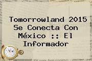 <b>Tomorrowland</b> 2015 Se Conecta Con México :: El Informador