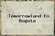 <b>Tomorrowland</b> En Bogota