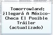 <b>Tomorrowland</b>: ¿llegará A México? Checa El Posible Tráiler (actualizado)