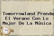 <b>Tomorrowland</b> Prende El Verano Con Lo Mejor De La Música