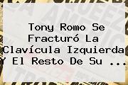 <b>Tony Romo</b> Se Fracturó La Clavícula Izquierda Y El Resto De Su <b>...</b>