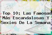 Top 10: Las Famosas Más Escandalosas Y Sexies De La Semana