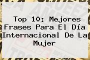 Top 10: Mejores Frases Para El <b>Día</b> Internacional De La <b>Mujer</b>