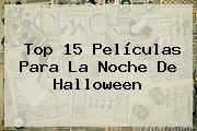 Top 15 Películas Para La Noche De <b>Halloween</b>