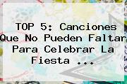 TOP 5: Canciones Que No Pueden Faltar Para Celebrar La Fiesta ...