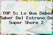 TOP 5: Lo Que Debes Saber Del Estreno De <b>Super Shore 2</b>