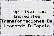 Top Five: Las Increíbles Transformaciones De <b>Leonardo DiCaprio</b>