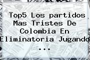 Top5 Los <b>partidos</b> Mas Tristes De <b>Colombia</b> En Eliminatoria Jugando <b>...</b>