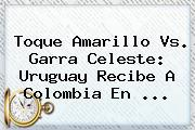 Toque Amarillo <b>vs</b>. Garra Celeste: <b>Uruguay</b> Recibe A <b>Colombia</b> En <b>...</b>