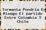 Tormenta Pondría En Riesgo El <b>partido</b> Entre <b>Colombia</b> Y Chile