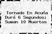 <b>Tornado En Acuña</b> Duró 6 Segundos; Suman 10 Muertos