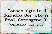<b>Torneo Aguila</b> | Quindío Derrotó A Real Cartagena Y Pospuso La ...