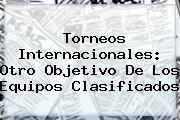 <b>Torneos Internacionales: Otro Objetivo De Los Equipos Clasificados</b>