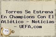 Torres Se Estrena En <b>Champions</b> Con El Atlético - Noticias - <b>UEFA</b>.com