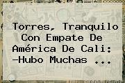 Torres, Tranquilo Con Empate De <b>América De Cali</b>: ?Hubo Muchas ...