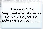 Torres Y Su Respuesta A Quienes Lo Ven Lejos De <b>América De Cali</b> ...