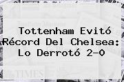 Tottenham Evitó Récord Del <b>Chelsea</b>: Lo Derrotó 2-0