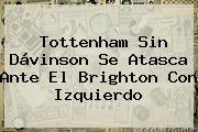 <b>Tottenham</b> Sin Dávinson Se Atasca Ante El Brighton Con Izquierdo