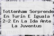 Tottenham Sorprende En Turín E Iguala 2-2 En La Ida Ante La <b>Juventus</b>