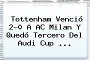 Tottenham Venció 2-0 A AC Milan Y Quedó Tercero Del <b>Audi</b> Cup <b>...</b>