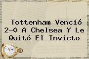 Tottenham Venció 2-0 A <b>Chelsea</b> Y Le Quitó El Invicto