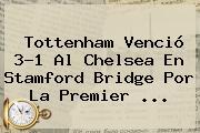 Tottenham Venció 3-1 Al <b>Chelsea</b> En Stamford Bridge Por La Premier ...