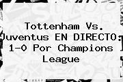 Tottenham Vs. <b>Juventus</b> EN DIRECTO: 1-0 Por Champions League