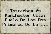 Tottenham Vs. <b>Manchester City</b>: Duelo De Los Dos Primeros De La ...