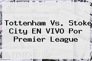 <b>Tottenham</b> Vs. Stoke City EN VIVO Por Premier League