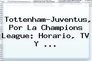 Tottenham-Juventus, Por La <b>Champions League</b>: Horario, TV Y ...