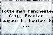Tottenham-<b>Manchester City</b>, Premier League: El Equipo De ...