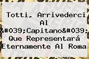 <b>Totti</b>, Arrivederci Al 'Capitano' Que Representará Eternamente Al Roma