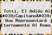 <b>Totti</b>, El Adiós Al 'Capitano' Que Representará Eternamente Al Roma