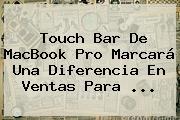 Touch Bar De MacBook Pro Marcará Una Diferencia En Ventas Para ...