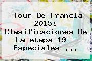 <b>Tour De Francia 2015</b>: Clasificaciones De La <b>etapa 19</b> - Especiales <b>...</b>